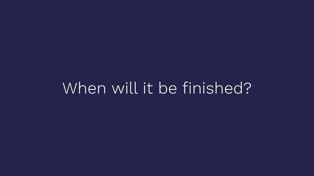 When will it be finished?