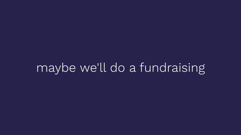 maybe we'll do a fundraising