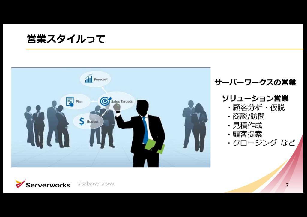 営業スタイルって 7 サーバーワークスの営業 ソリューション営業 ・顧客分析・仮説 ・商談/訪...