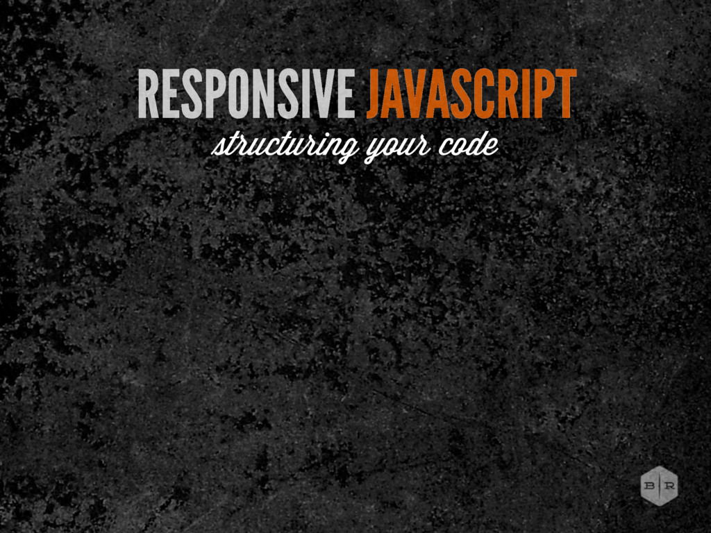 RESPONSIVE JAVASCRIPT tructuring your code