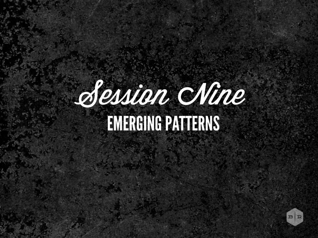 Session Nine EMERGING PATTERNS