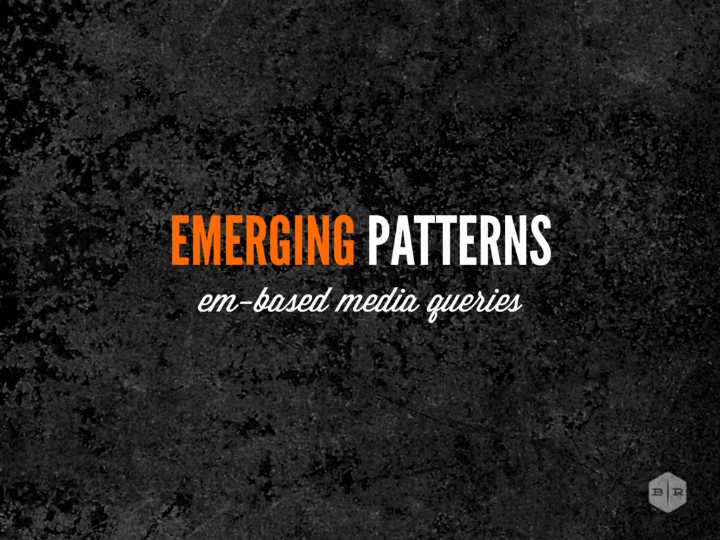 EMERGING PATTERNS em-based media queries