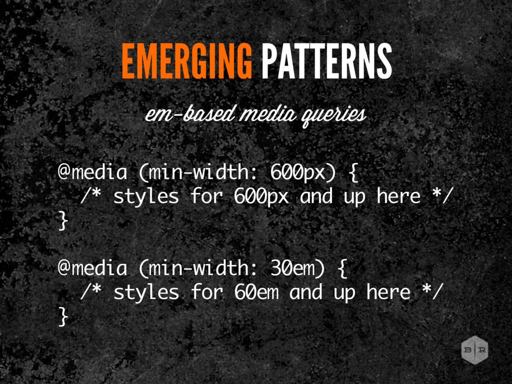 EMERGING PATTERNS @media (min-width: 600px) { /...