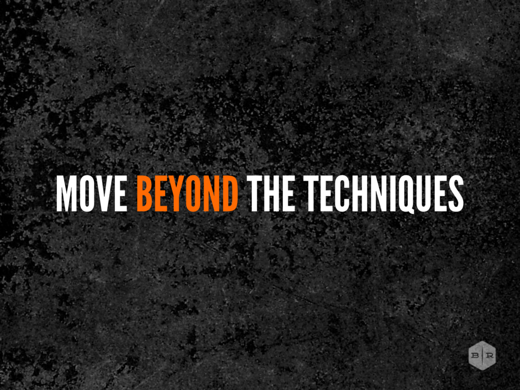 MOVE BEYOND THE TECHNIQUES