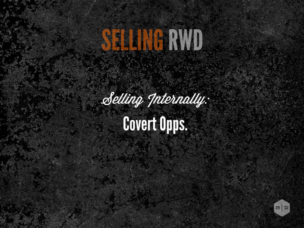 SELLING RWD Covert Opps. Selling Internally: