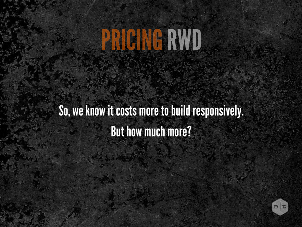 So, we know it costs more to build responsively...