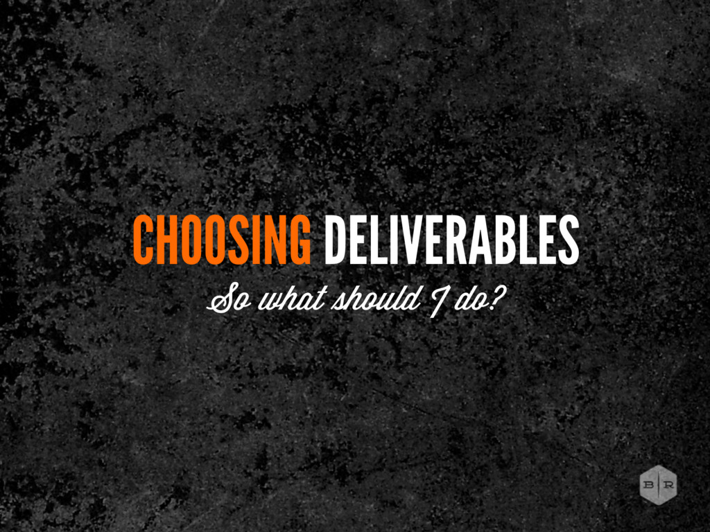 CHOOSING DELIVERABLES So what hould I do?