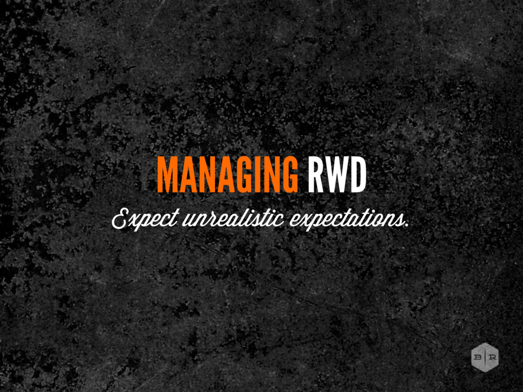 MANAGING RWD Expect unrealistic expectations.