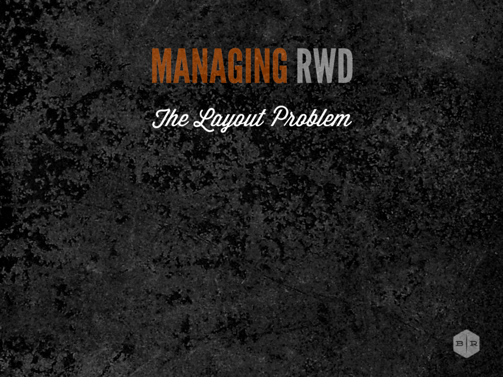 MANAGING RWD The Layout P oblem