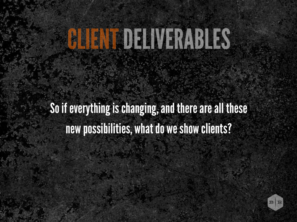 CLIENT DELIVERABLES So if everything is changin...