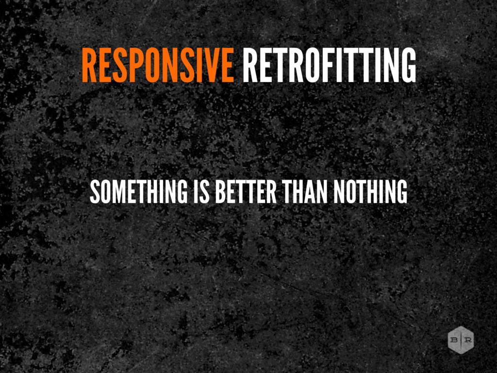 RESPONSIVE RETROFITTING SOMETHING IS BETTER THA...