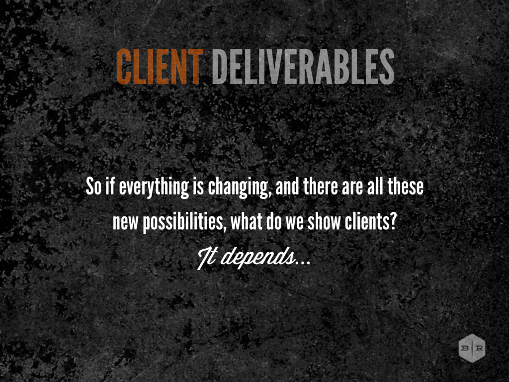 CLIENT DELIVERABLES It depends... So if everyth...