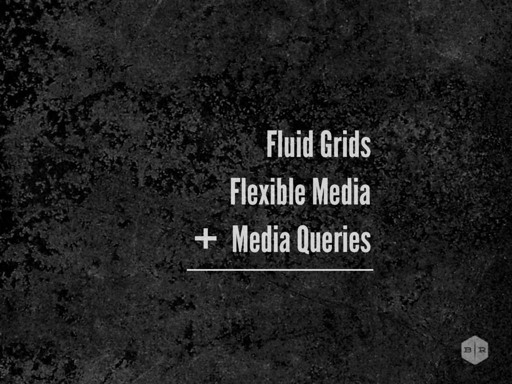 Fluid Grids Flexible Media Media Queries +