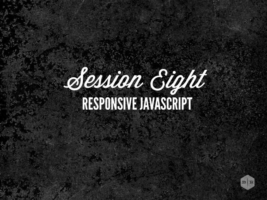 Session Eight RESPONSIVE JAVASCRIPT