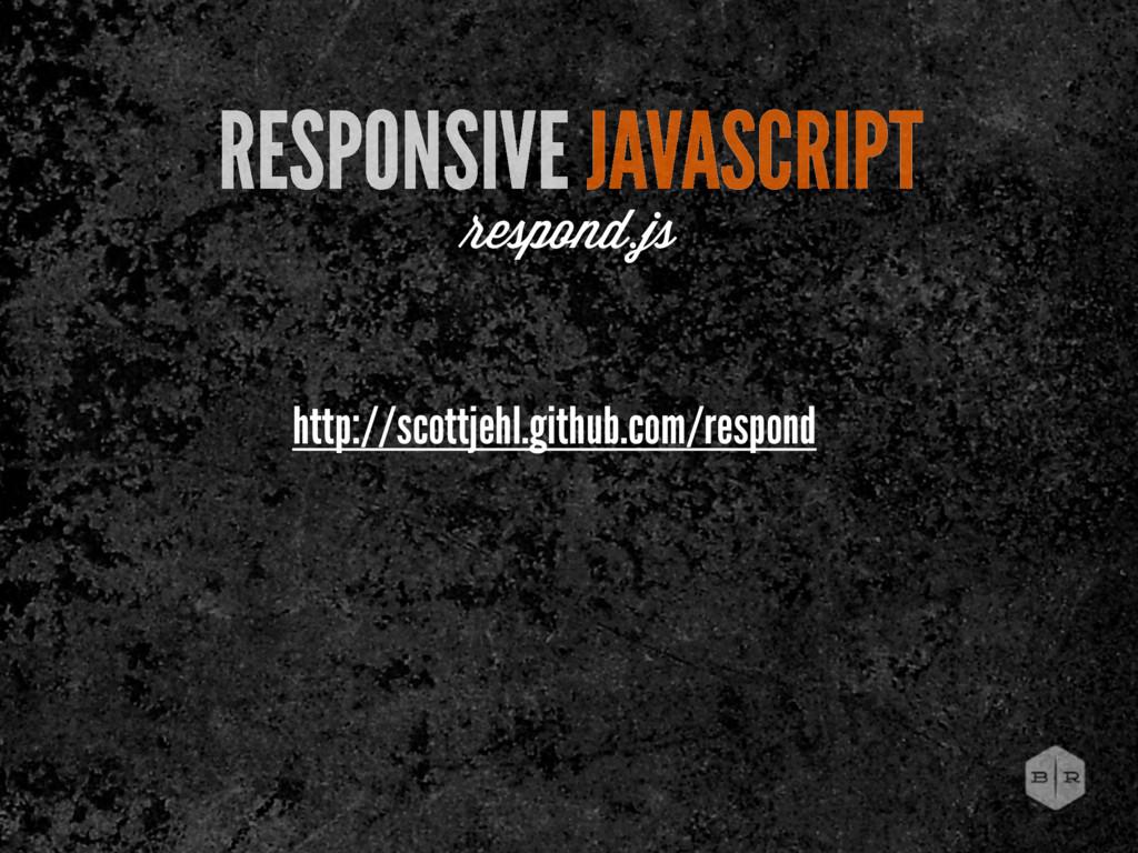 RESPONSIVE JAVASCRIPT espond.js http://scottjeh...