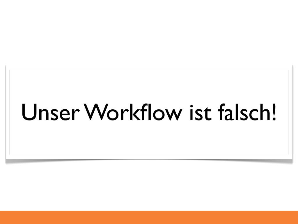 Unser Workflow ist falsch!