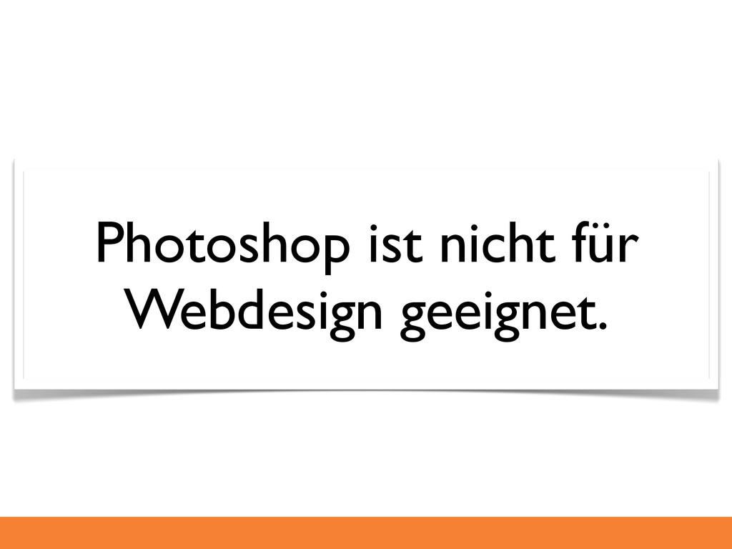 Photoshop ist nicht für Webdesign geeignet.