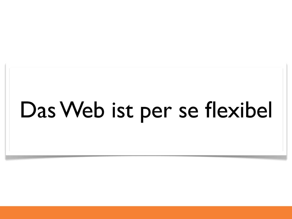 Das Web ist per se flexibel
