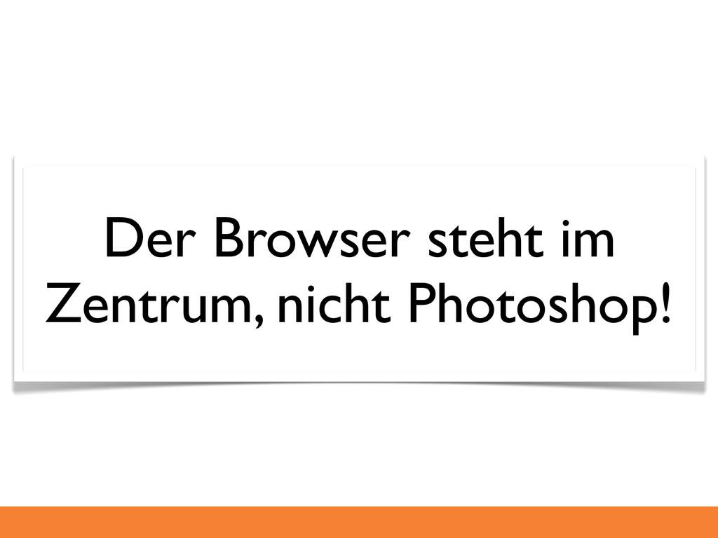 Der Browser steht im Zentrum, nicht Photoshop!
