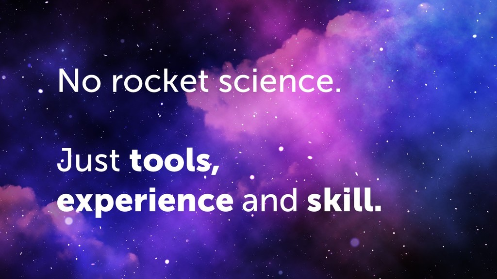 No rocket science. Just tools, experience and s...