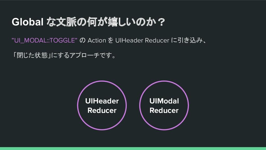 "Global な文脈の何が嬉しいのか? ""UI_MODAL::TOGGLE"" の Action..."