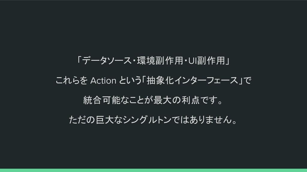 「データソース・環境副作用・UI副作用」 これらを Action という「抽象化インターフェー...