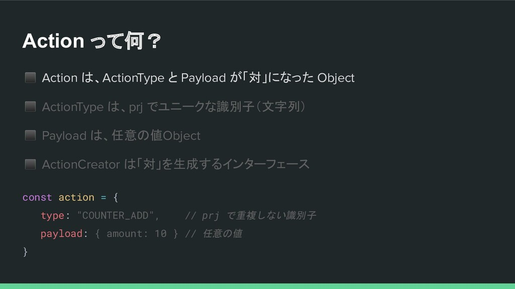 Action って何? ◼ Action は、ActionType と Payload が「対...