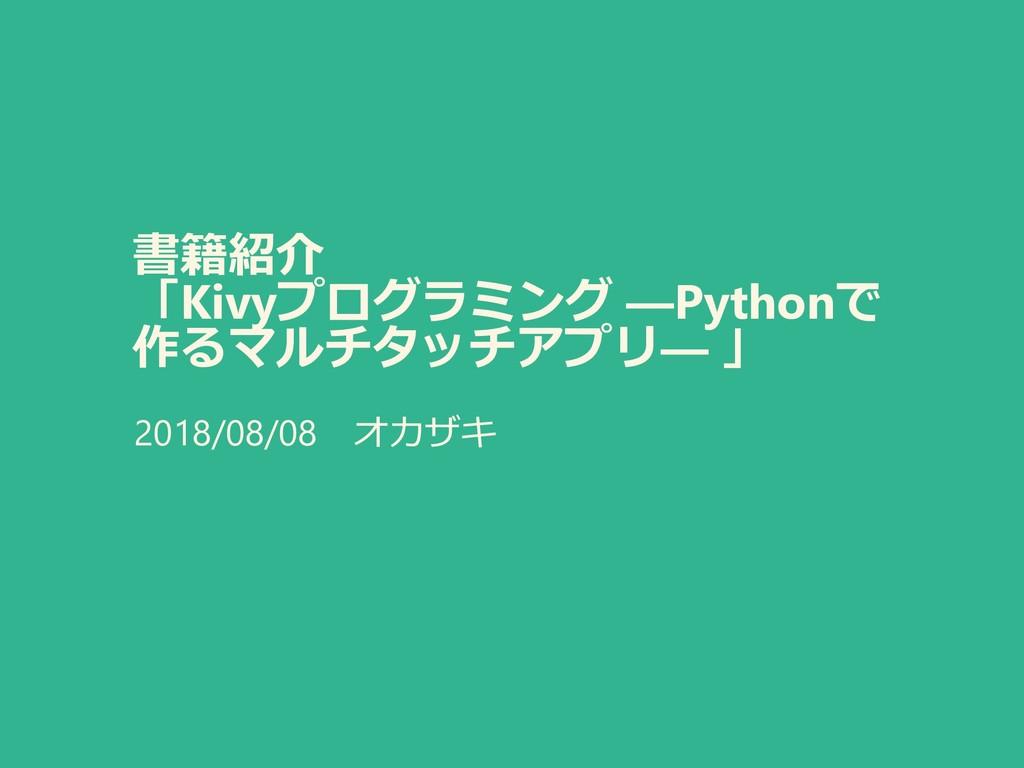 書籍紹介 「Kivyプログラミング ―Pythonで 作るマルチタッチアプリ― 」 2018/...