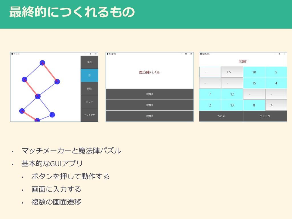 最終的につくれるもの • マッチメーカーと魔法陣パズル • 基本的なGUIアプリ • ボタンを...