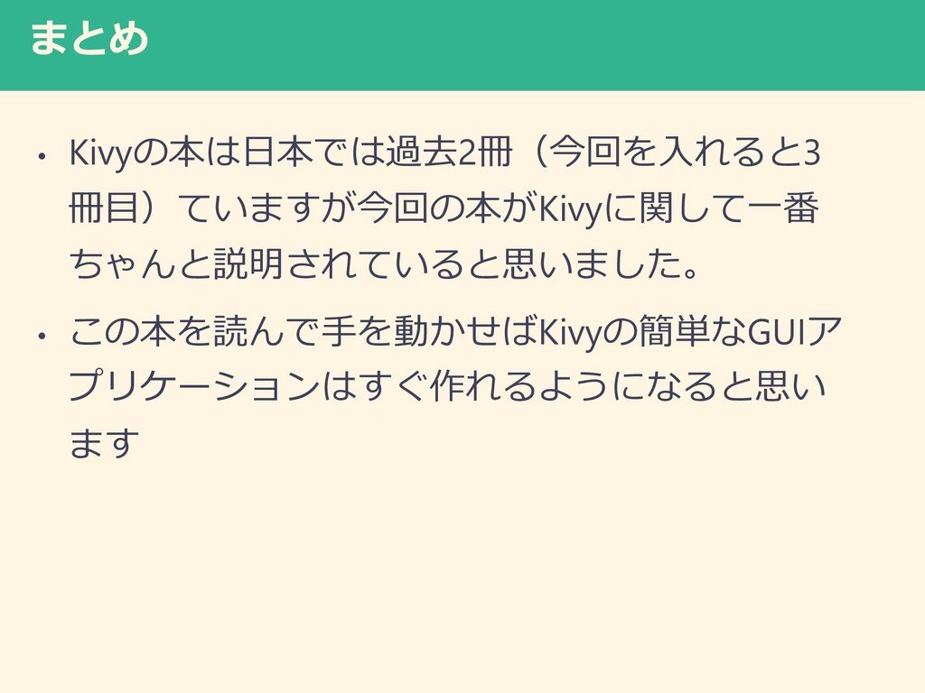 まとめ • Kivyの本は日本では過去2冊(今回を入れると3 冊目)ていますが今回の本がKiv...
