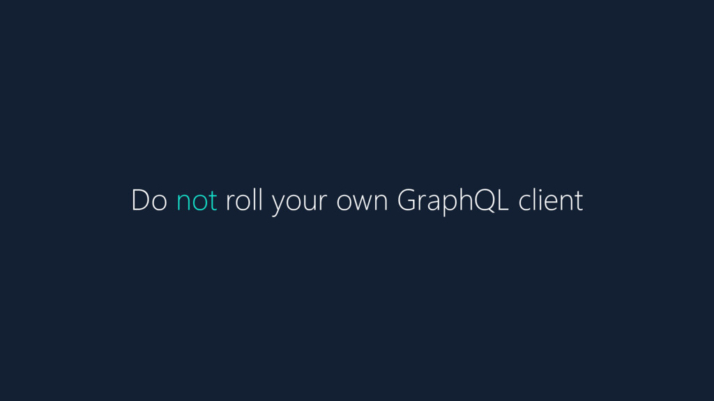 Do not roll your own GraphQL client