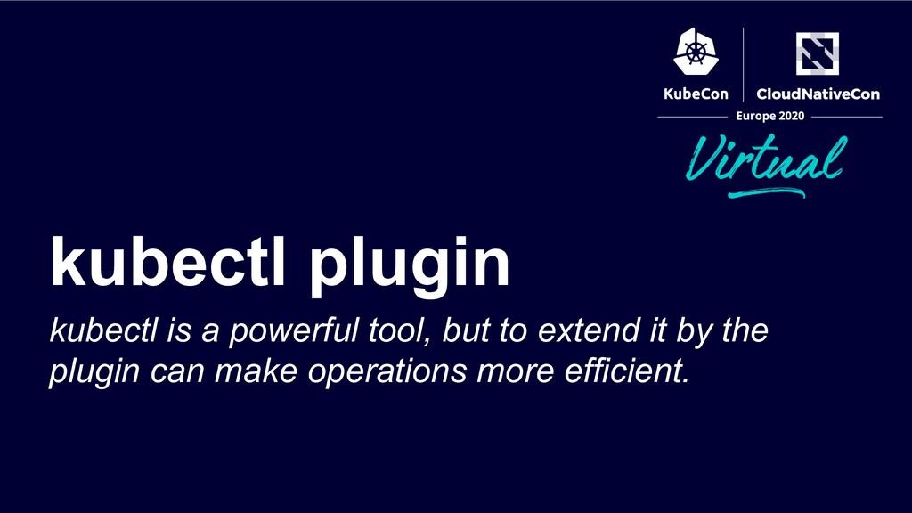 kubectl plugin kubectl is a powerful tool, but ...