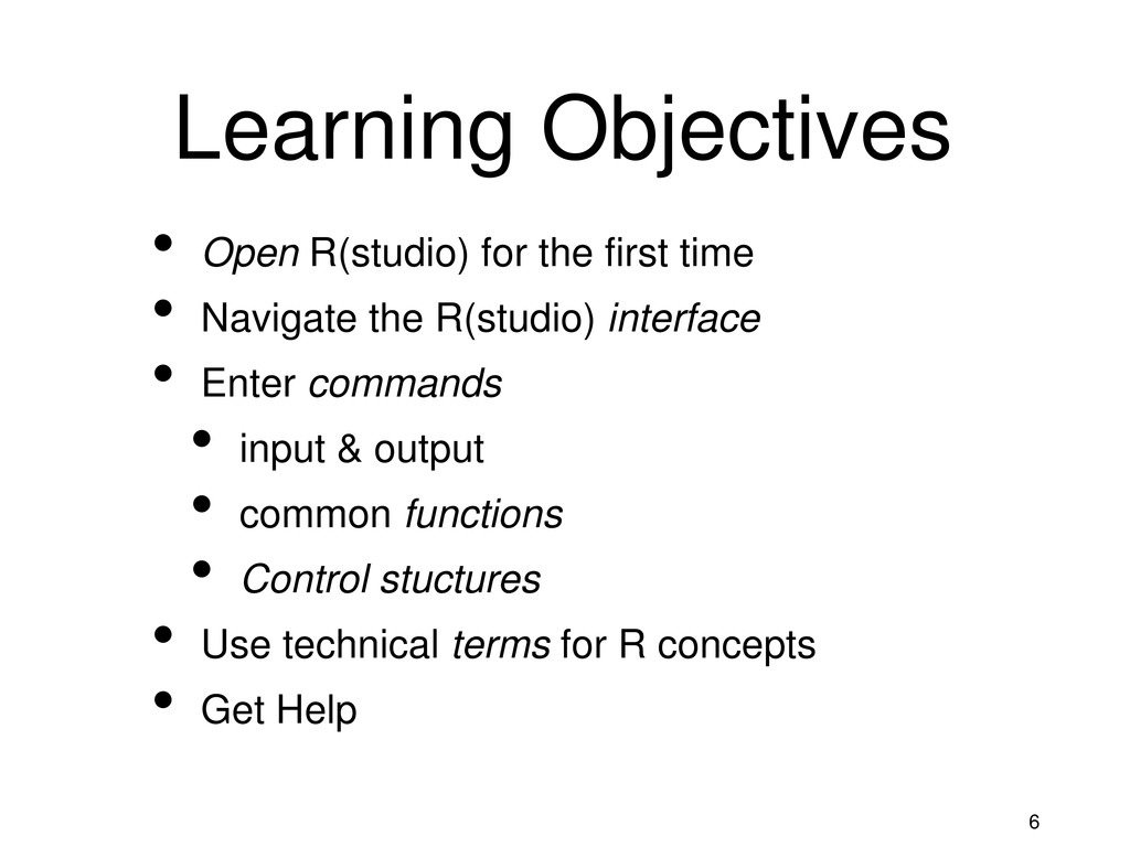 6 Learning Objectives • Open R(studio) for the ...
