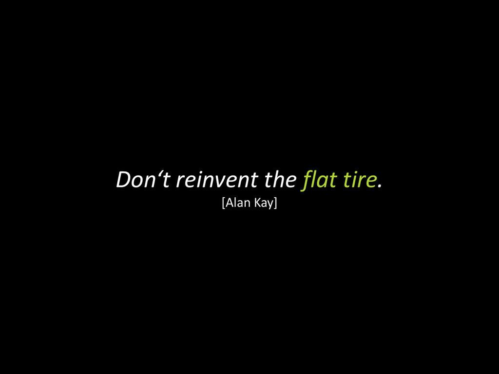 Don't reinvent the flat tire. [Alan Kay]