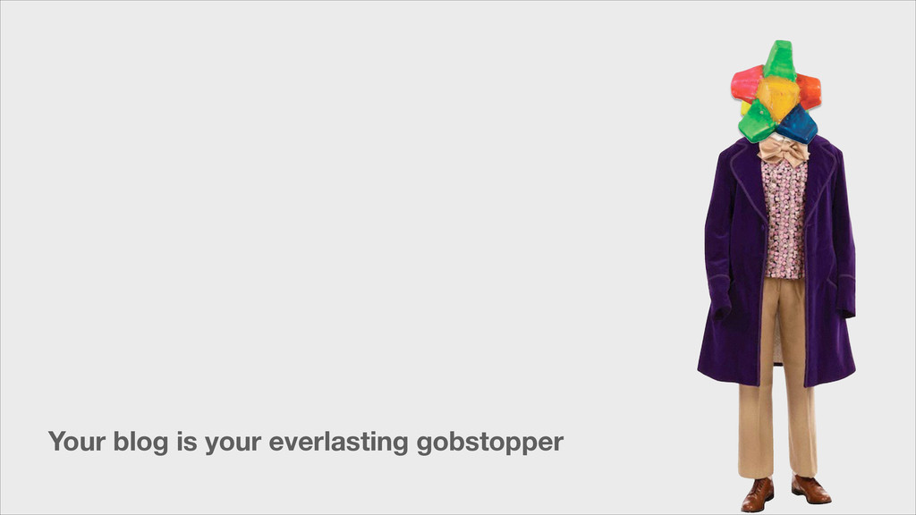 Your blog is your everlasting gobstopper