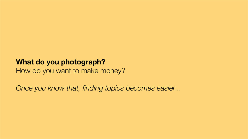 What do you photograph? How do you want to make...