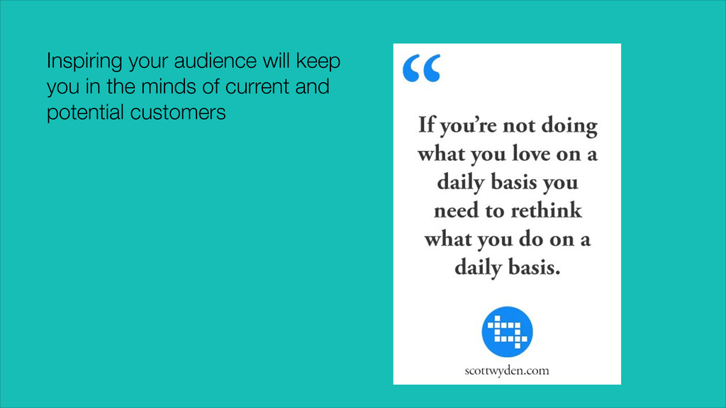 Inspiring your audience will keep you in the mi...