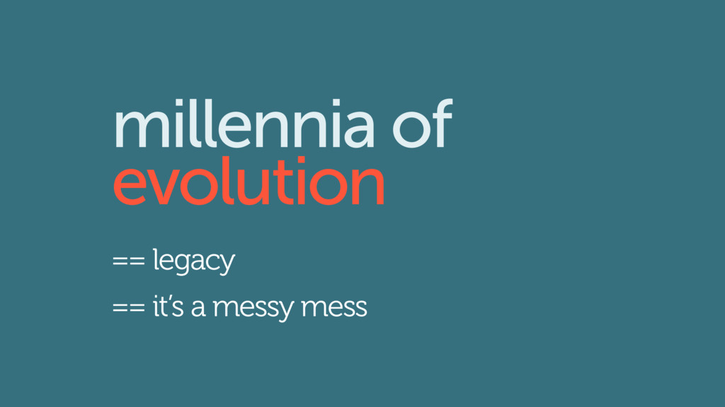 millennia of evolution == legacy == it's a mess...