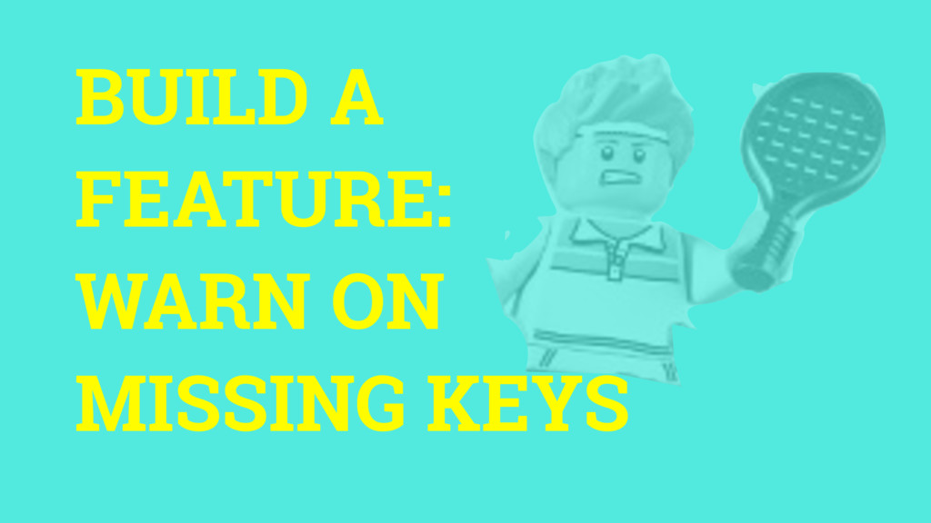 BUILD A FEATURE: WARN ON MISSING KEYS