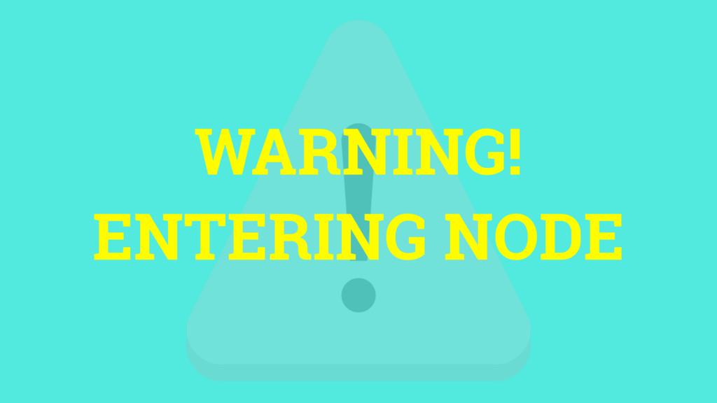 WARNING! ENTERING NODE