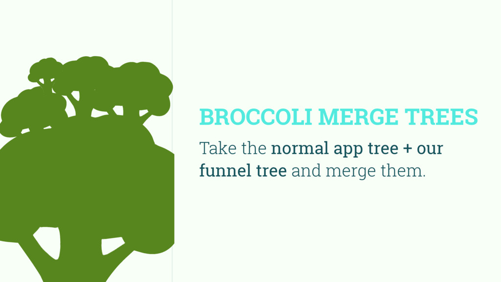 BROCCOLI MERGE TREES Take the normal app tree +...