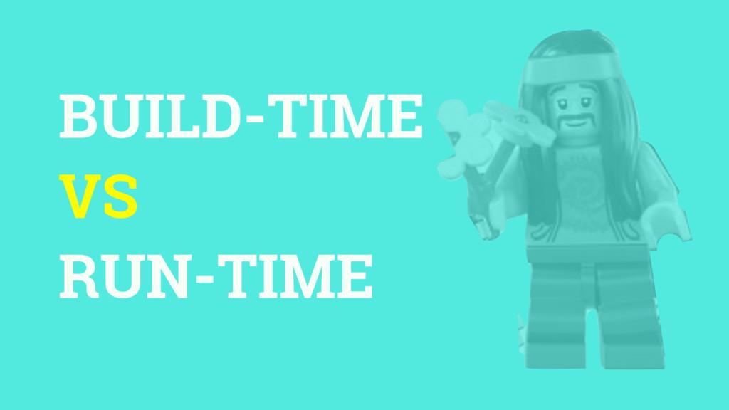 BUILD-TIME VS RUN-TIME