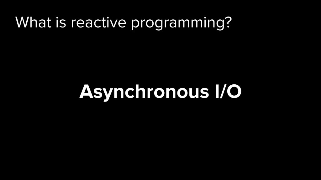 What is reactive programming? Asynchronous I/O