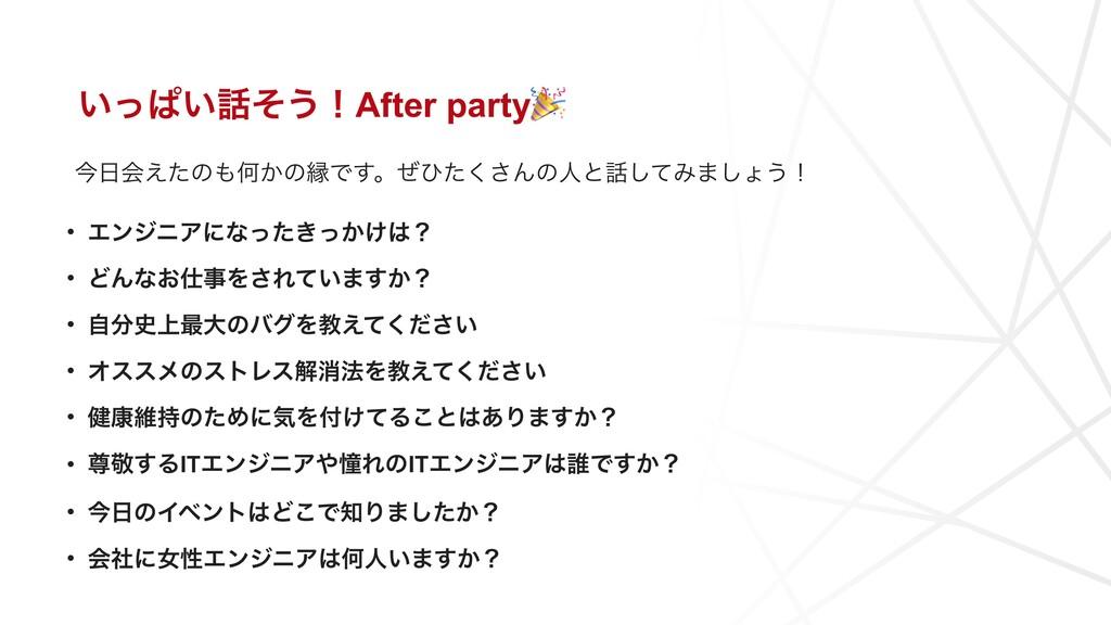 ͍ͬͺ͍ͦ͏ʂAfter party • ΤϯδχΞʹͳ͖͔͚ͬͨͬʁ • ͲΜͳ͓Λ...