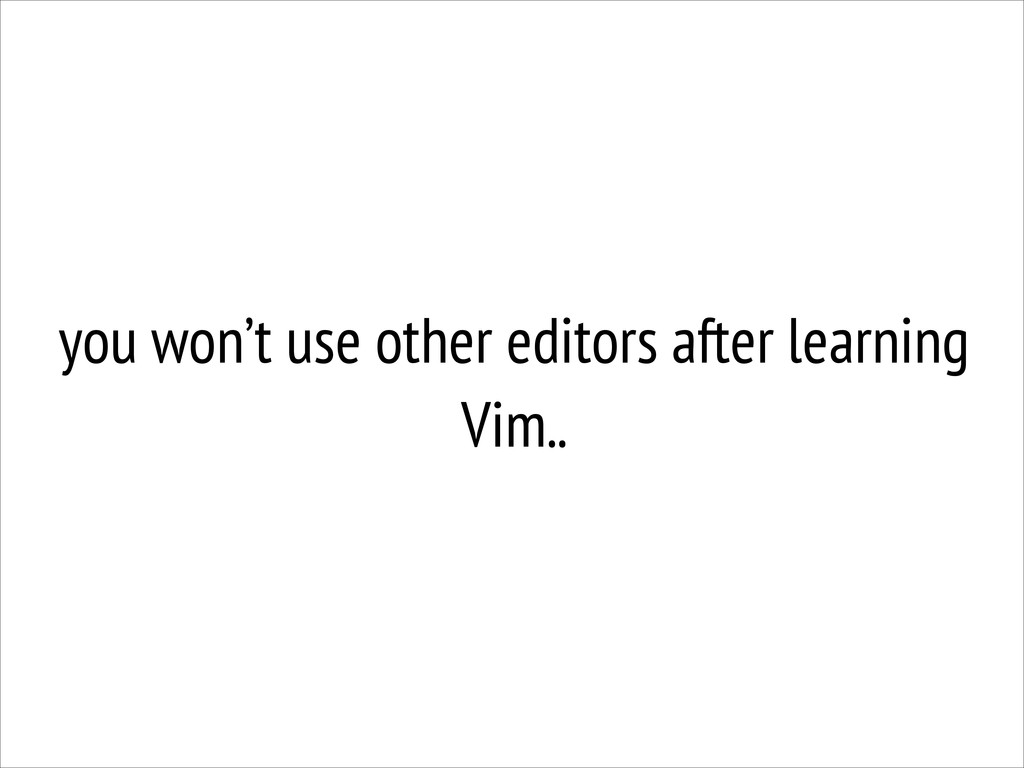 you won't use other editors after learning Vim..