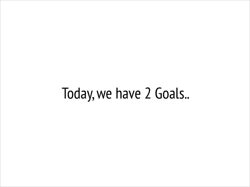 Today, we have 2 Goals..
