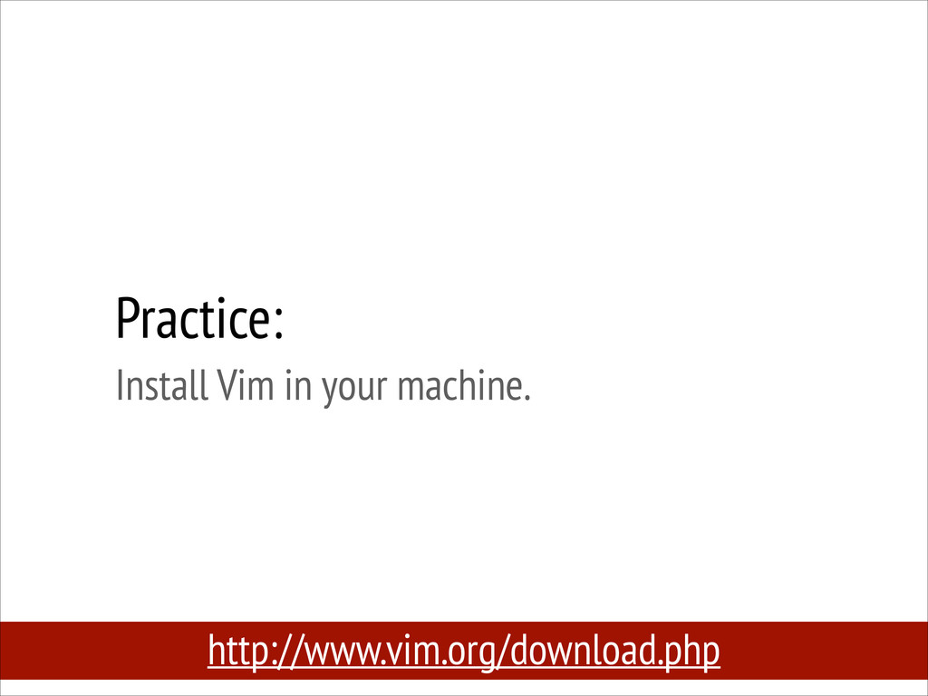 Practice: Install Vim in your machine. http://...