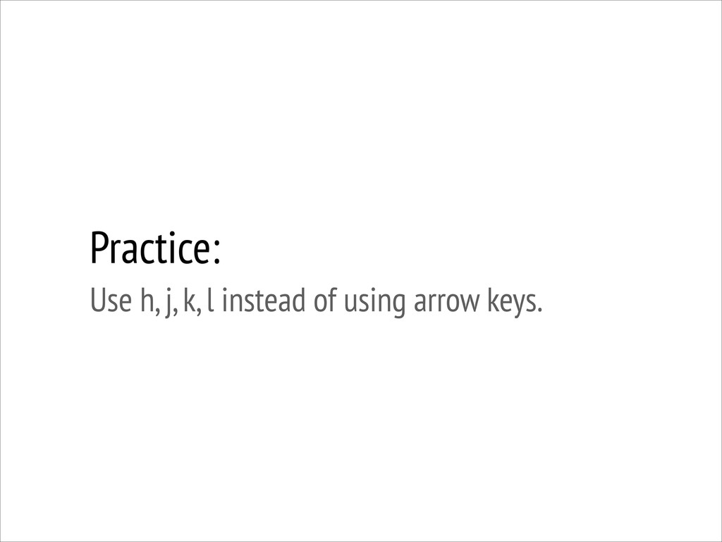Practice: Use h, j, k, l instead of using arro...