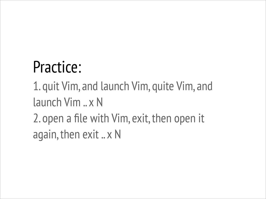 Practice: 1. quit Vim, and launch Vim, quite V...