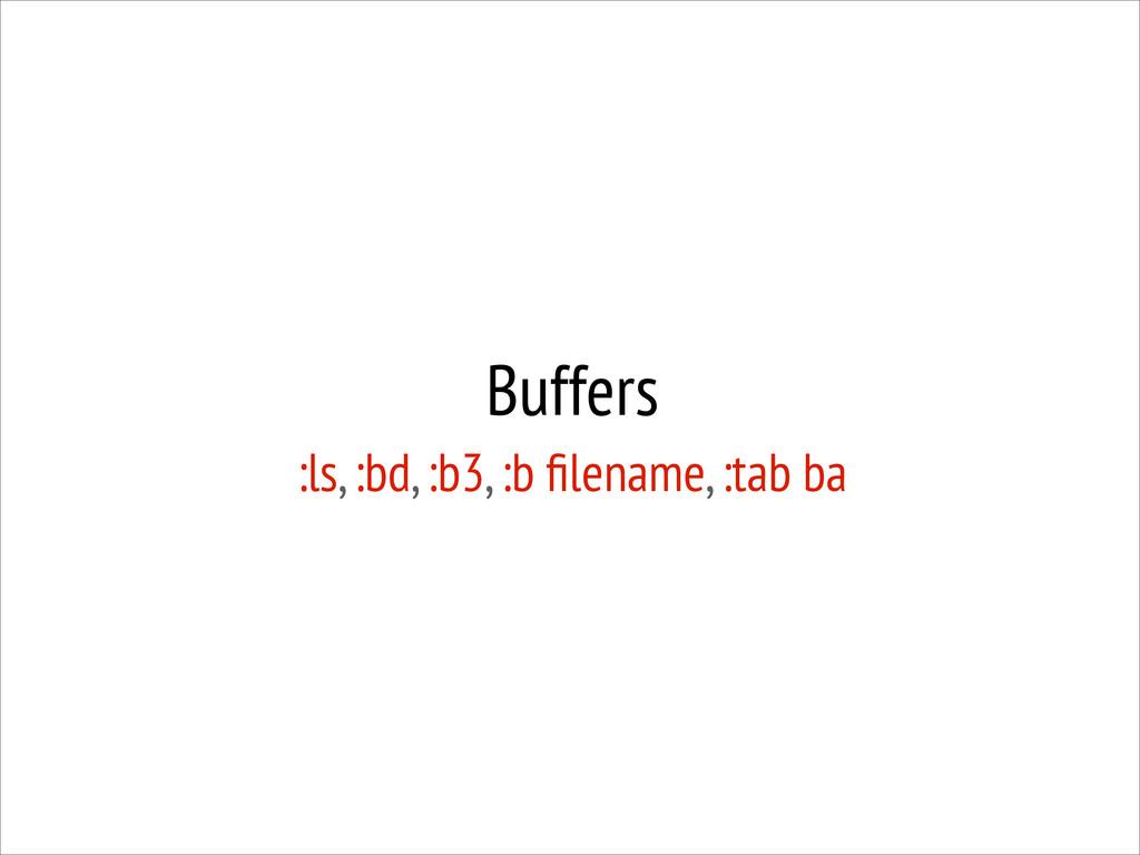 Buffers :ls, :bd, :b3, :b filename, :tab ba
